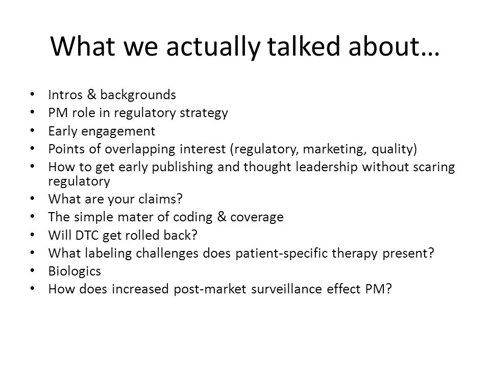 What we actually talked about… Intros & backgrounds PM role in regulatory strategy Early engagement Points of overlapping interest (regulatory, market