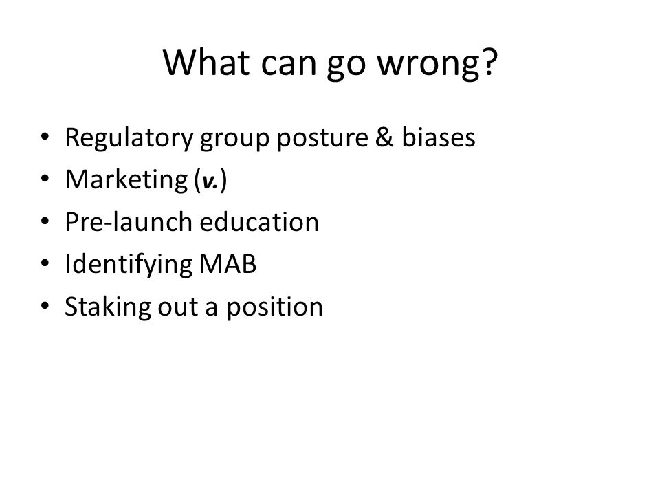 What can go wrong? Regulatory group posture & biases Marketing ( v. ) Pre-launch education Identifying MAB Staking out a position