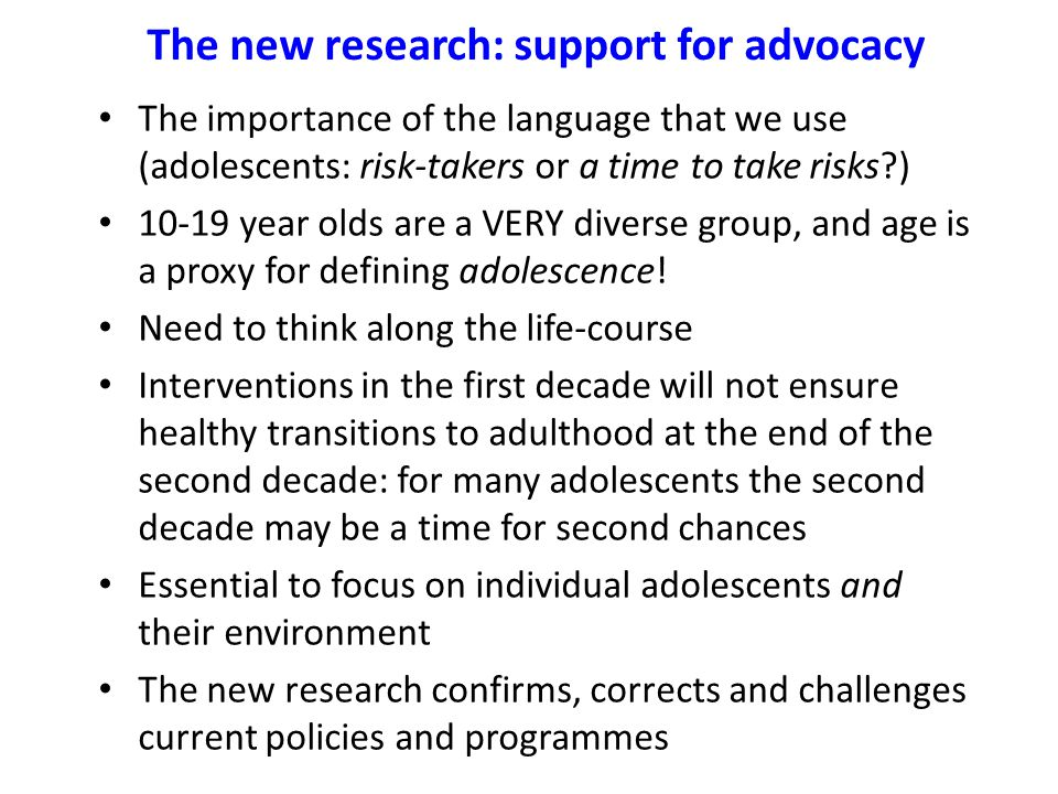 The new research: support for advocacy The importance of the language that we use (adolescents: risk-takers or a time to take risks?) 10-19 year olds are a VERY diverse group, and age is a proxy for defining adolescence.