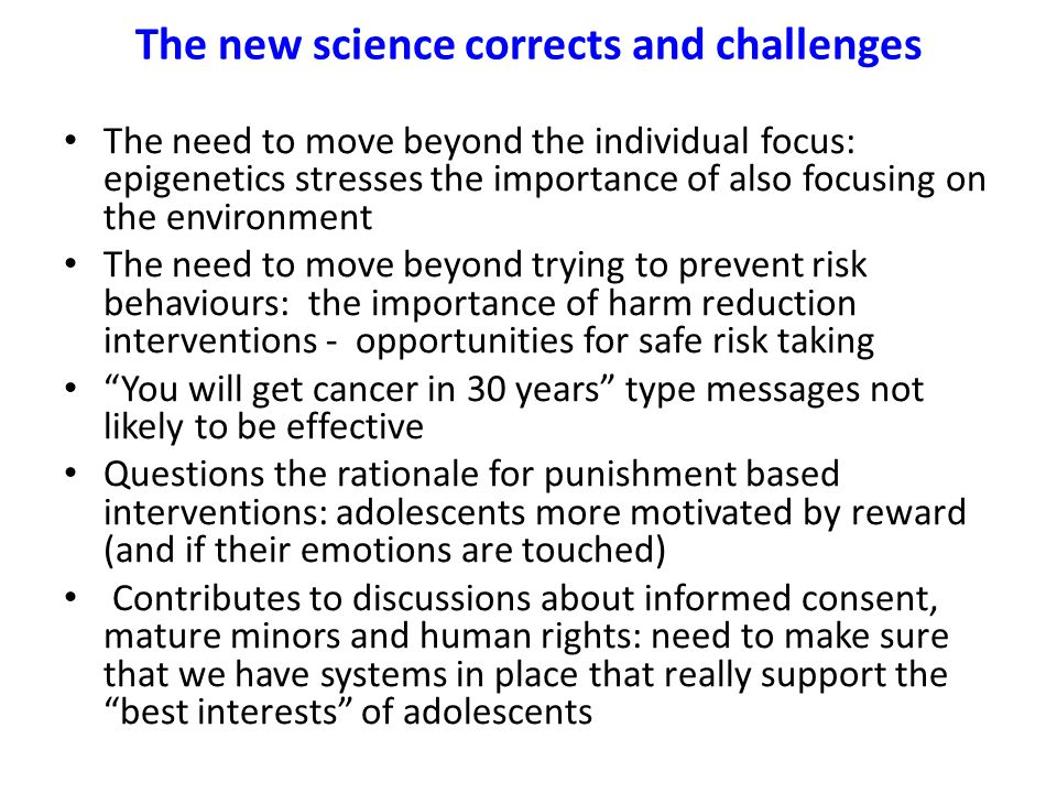 The new science corrects and challenges The need to move beyond the individual focus: epigenetics stresses the importance of also focusing on the environment The need to move beyond trying to prevent risk behaviours: the importance of harm reduction interventions - opportunities for safe risk taking You will get cancer in 30 years type messages not likely to be effective Questions the rationale for punishment based interventions: adolescents more motivated by reward (and if their emotions are touched) Contributes to discussions about informed consent, mature minors and human rights: need to make sure that we have systems in place that really support the best interests of adolescents
