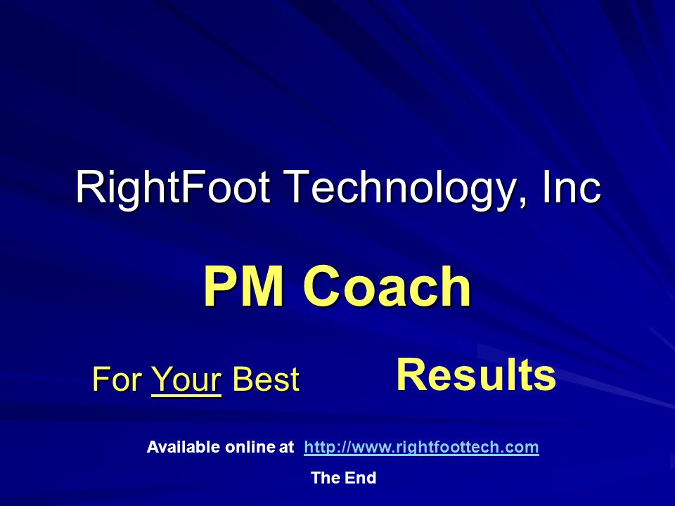 RightFoot Technology, Inc For Your Best PM Coach Results Available online at http://www.rightfoottech.comhttp://www.rightfoottech.com The End