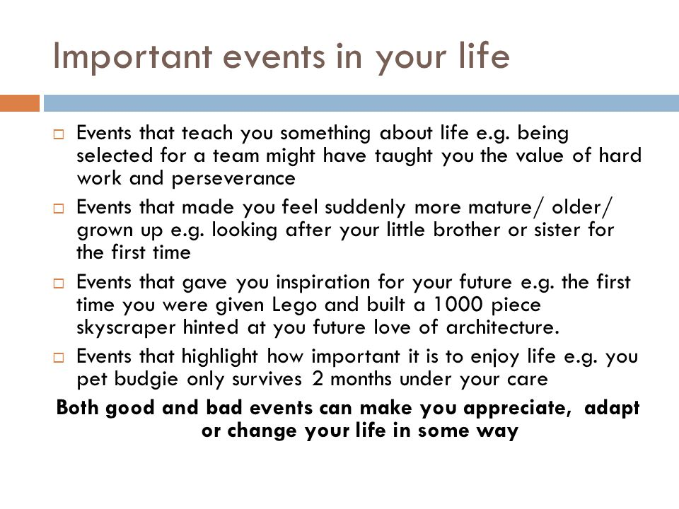 Important events in your life  Events that teach you something about life e.g.