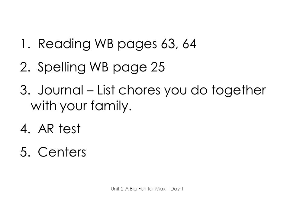 1. Reading WB pages 63, 64 2. Spelling WB page 25 3. Journal – List chores you do together with your family. 4. AR test 5. Centers Unit 2 A Big Fish f