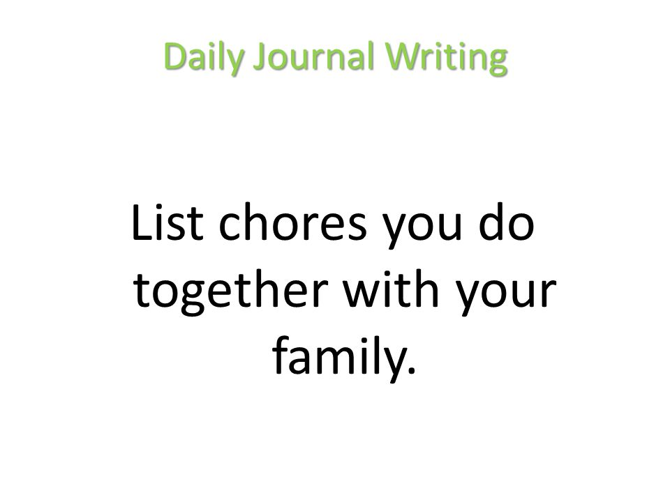 Daily Journal Writing List chores you do together with your family.