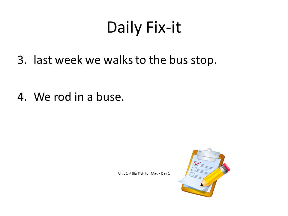 Daily Fix-it 3.last week we walks to the bus stop. 4.We rod in a buse. Unit 1 A Big Fish for Max - Day 1