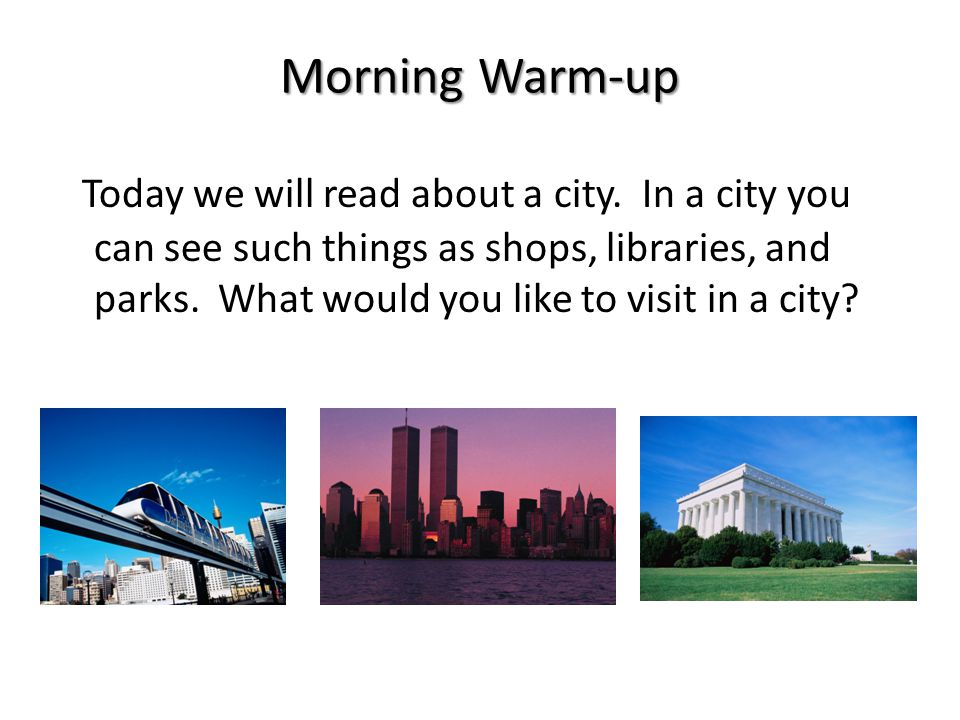Morning Warm-up Today we will read about a city. In a city you can see such things as shops, libraries, and parks. What would you like to visit in a c