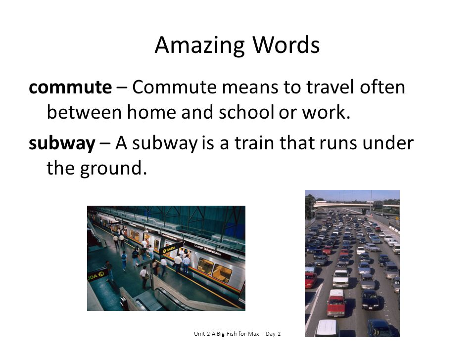 Amazing Words commute – Commute means to travel often between home and school or work. subway – A subway is a train that runs under the ground. Unit 2
