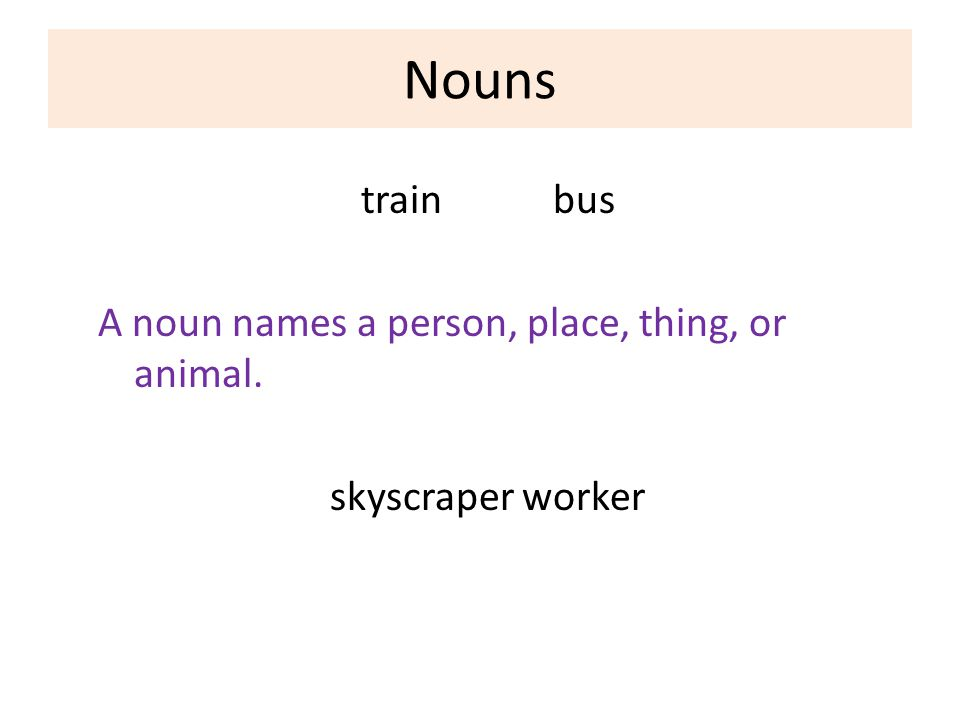Nouns trainbus A noun names a person, place, thing, or animal. skyscraperworker