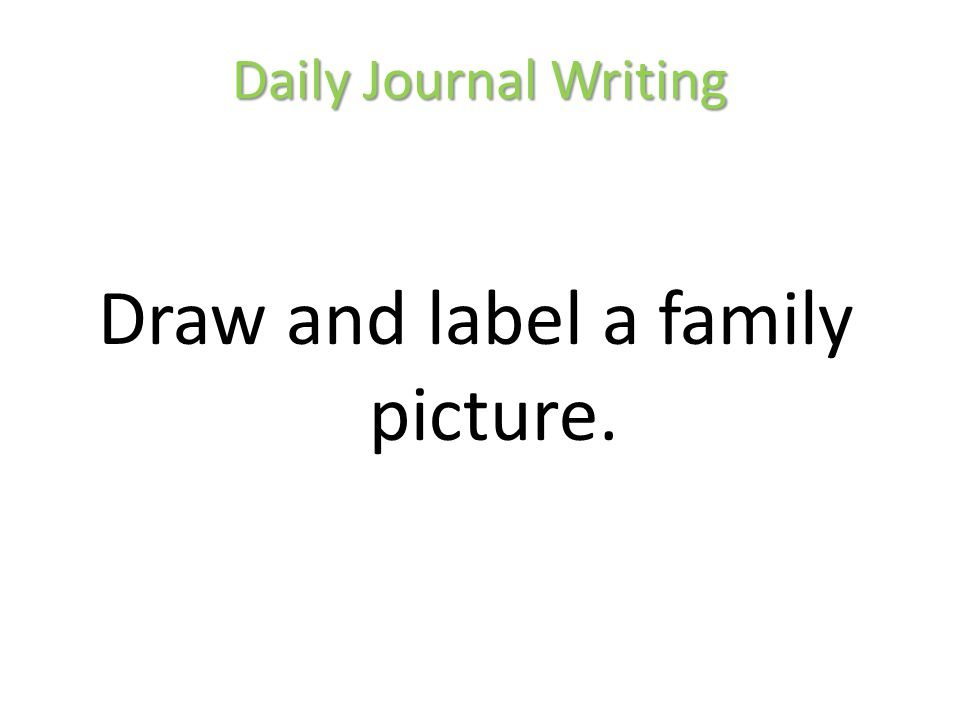 Daily Journal Writing Draw and label a family picture.
