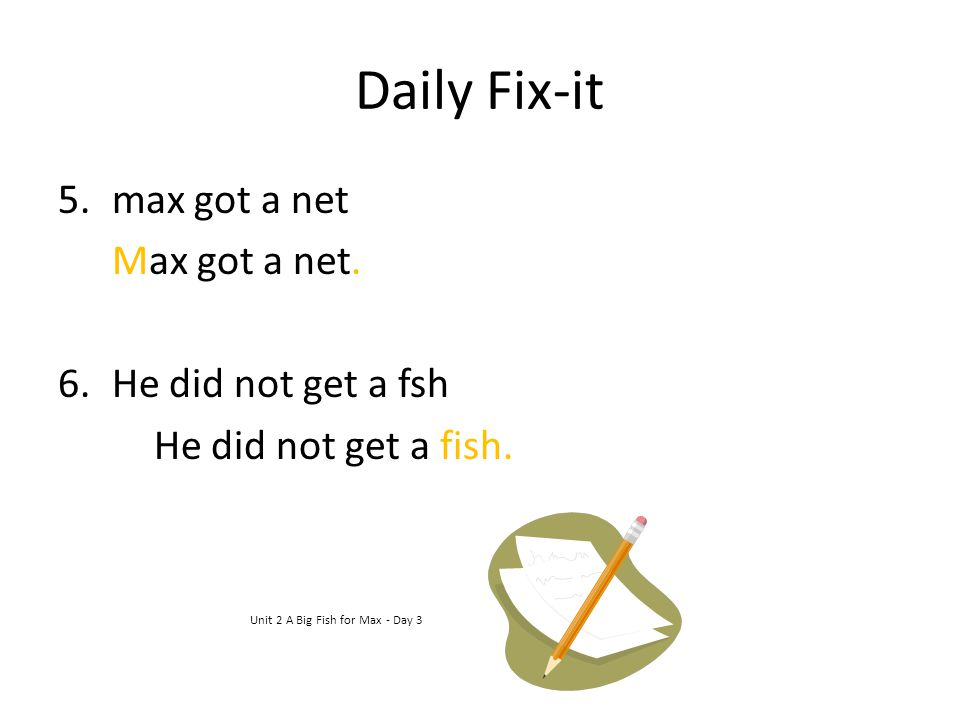 Daily Fix-it 5.max got a net Max got a net. 6.He did not get a fsh He did not get a fish. Unit 2 A Big Fish for Max - Day 3
