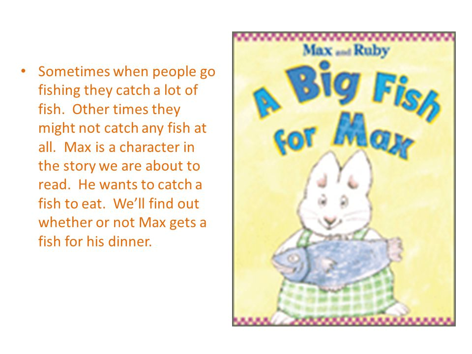 Sometimes when people go fishing they catch a lot of fish. Other times they might not catch any fish at all. Max is a character in the story we are ab