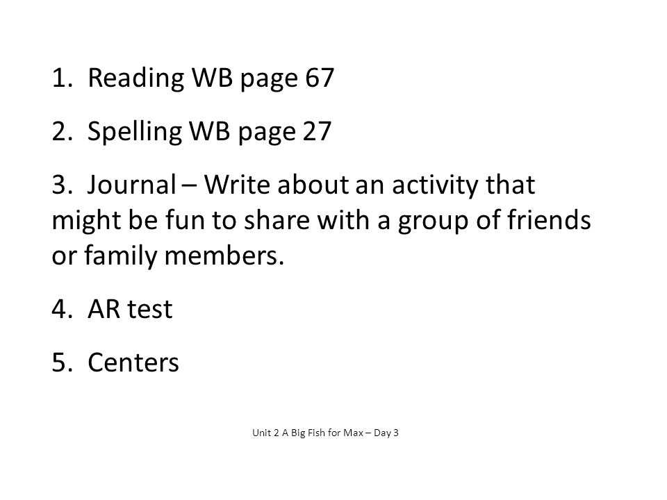 1. Reading WB page 67 2. Spelling WB page 27 3. Journal – Write about an activity that might be fun to share with a group of friends or family members