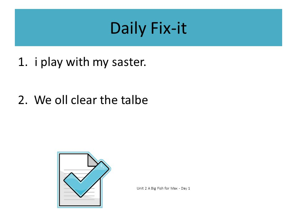 Daily Fix-it 1.i play with my saster. 2. We oll clear the talbe Unit 2 A Big Fish for Max - Day 1