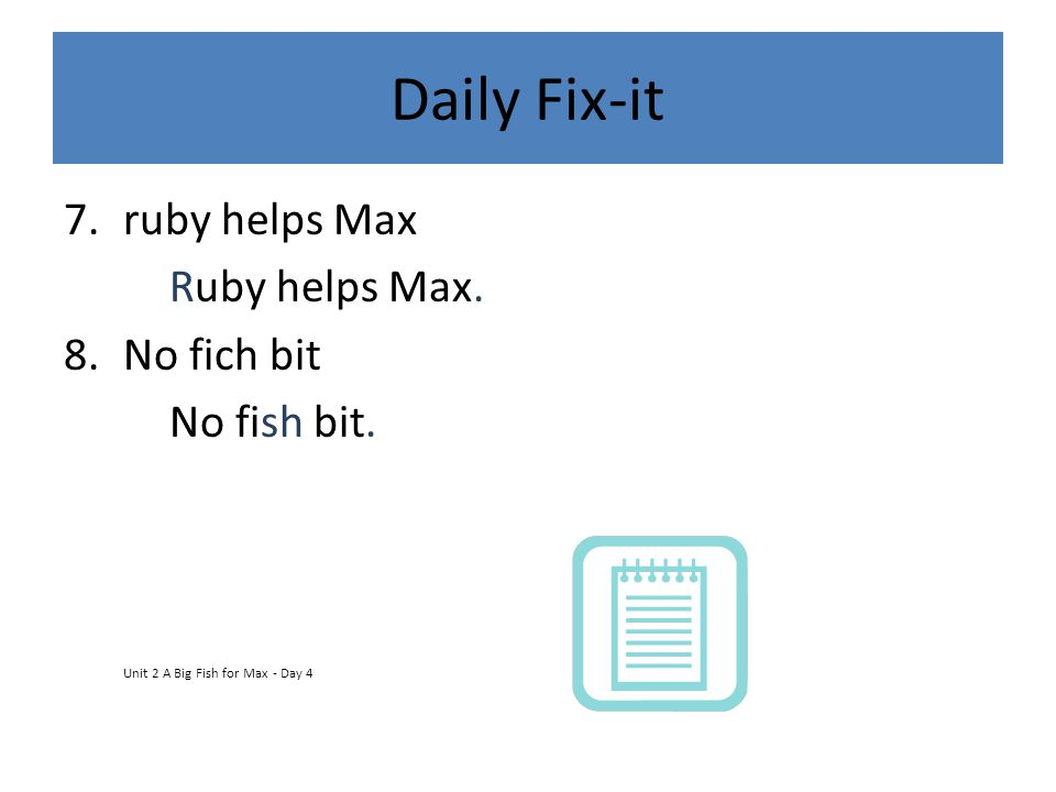 Daily Fix-it 7.ruby helps Max Ruby helps Max. 8.No fich bit No fish bit. Unit 2 A Big Fish for Max - Day 4