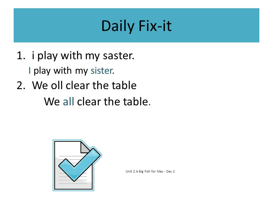 Daily Fix-it 1.i play with my saster. I play with my sister. 2.We oll clear the table We all clear the table. Unit 2 A Big Fish for Max - Day 1