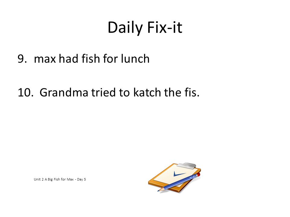 Daily Fix-it 9.max had fish for lunch 10. Grandma tried to katch the fis. Unit 2 A Big Fish for Max - Day 5