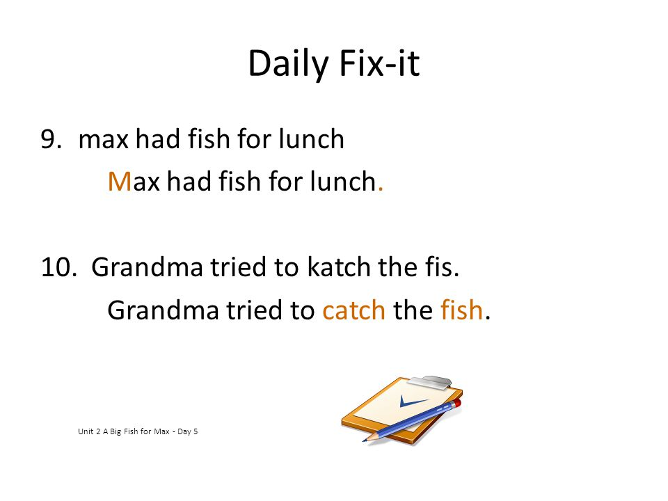 Daily Fix-it 9.max had fish for lunch Max had fish for lunch. 10. Grandma tried to katch the fis. Grandma tried to catch the fish. Unit 2 A Big Fish f