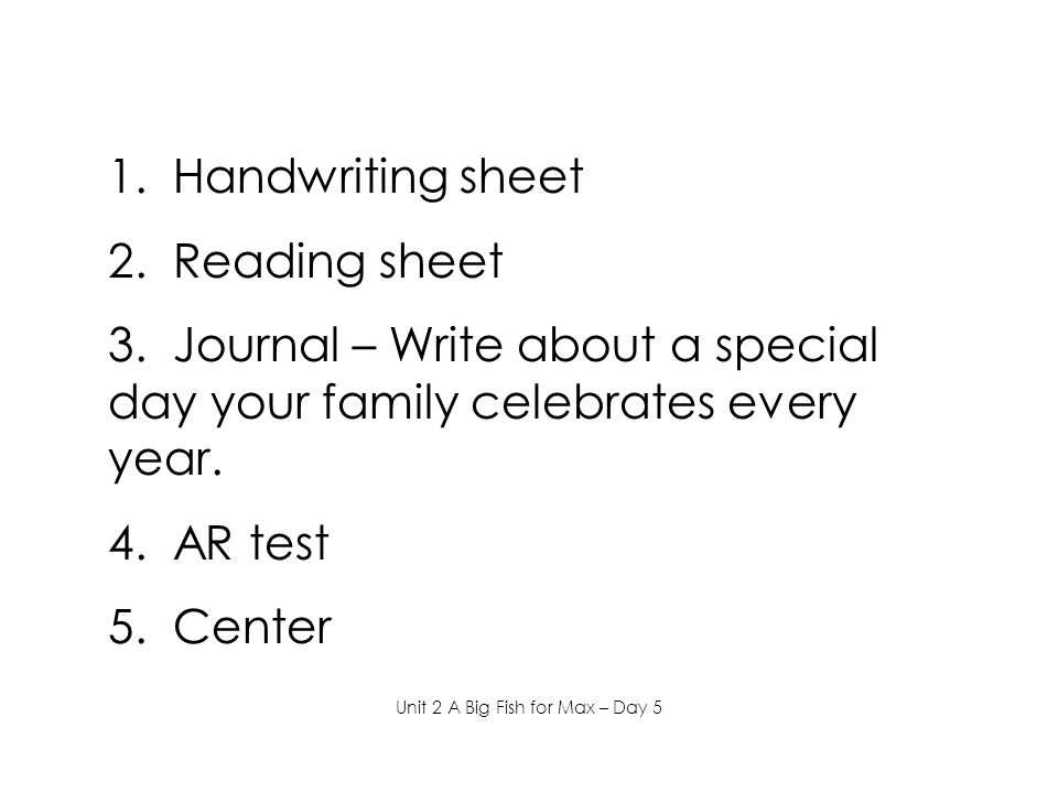 1. Handwriting sheet 2. Reading sheet 3. Journal – Write about a special day your family celebrates every year. 4. AR test 5. Center Unit 2 A Big Fish