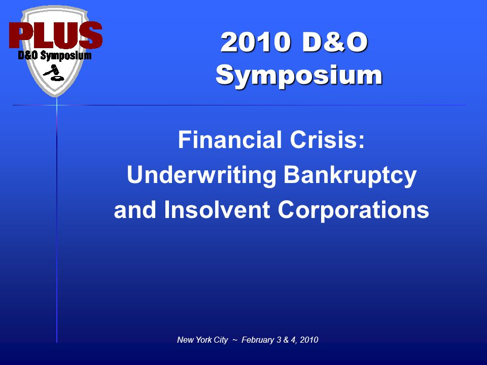 2010 D&O Symposium Symposium New York City ~ February 3 & 4, 2010 Financial Crisis: Underwriting Bankruptcy and Insolvent Corporations