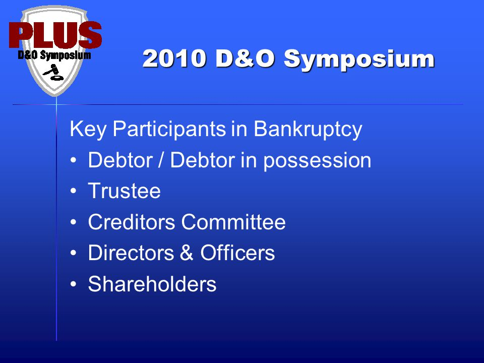 2010 D&O Symposium Key Participants in Bankruptcy Debtor / Debtor in possession Trustee Creditors Committee Directors & Officers Shareholders