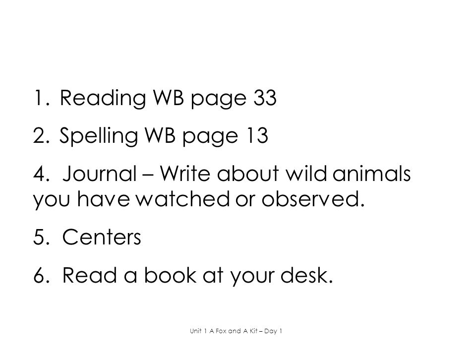 1.Reading WB page 33 2.Spelling WB page 13 4. Journal – Write about wild animals you have watched or observed. 5. Centers 6. Read a book at your desk.