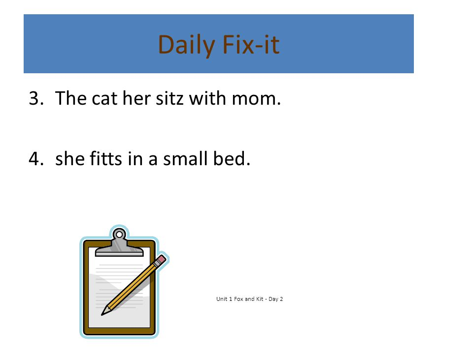 Daily Fix-it 3.The cat her sitz with mom. 4.she fitts in a small bed. Unit 1 Fox and Kit - Day 2