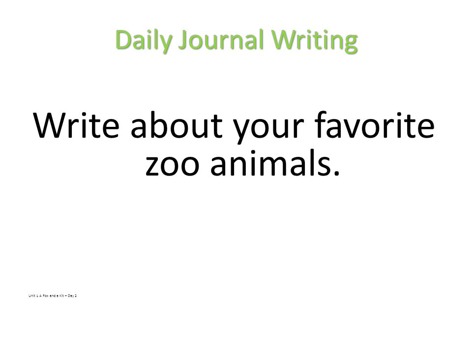 Daily Journal Writing Write about your favorite zoo animals. Unit 1 A Fox and a Kit – Day 2