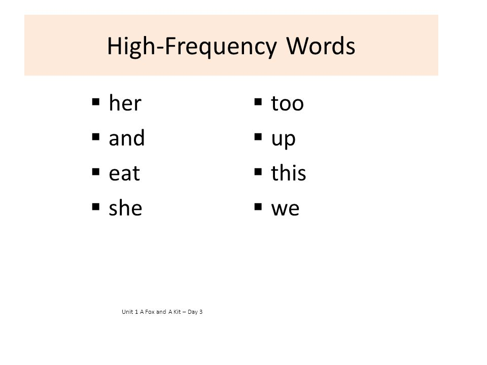 High-Frequency Words  her  and  eat  she Unit 1 A Fox and A Kit – Day 3  too  up  this  we