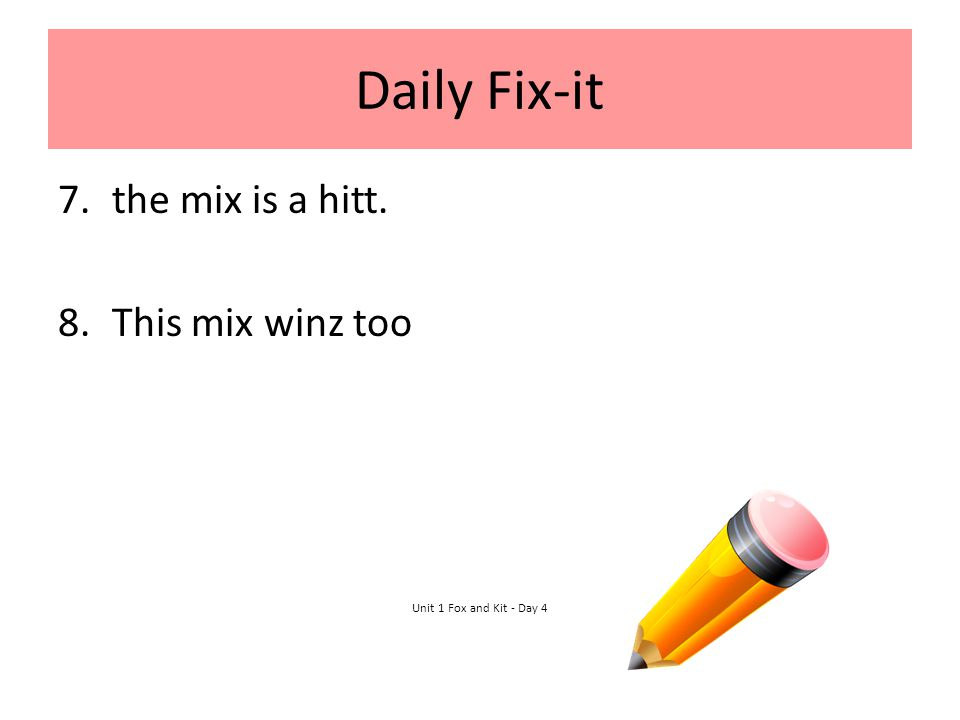 Daily Fix-it 7.the mix is a hitt. 8.This mix winz too Unit 1 Fox and Kit - Day 4