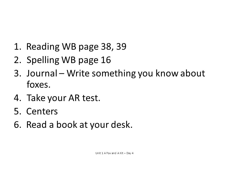 1.Reading WB page 38, 39 2.Spelling WB page 16 3.Journal – Write something you know about foxes.