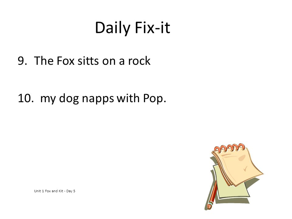 Daily Fix-it 9.The Fox sitts on a rock 10. my dog napps with Pop. Unit 1 Fox and Kit - Day 5