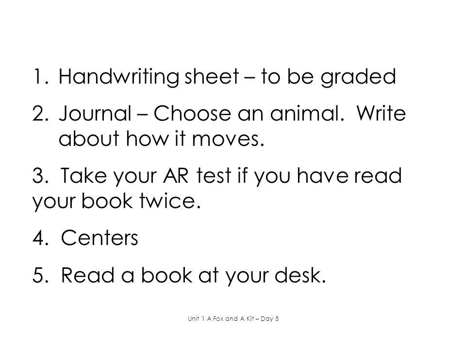 1.Handwriting sheet – to be graded 2.Journal – Choose an animal.