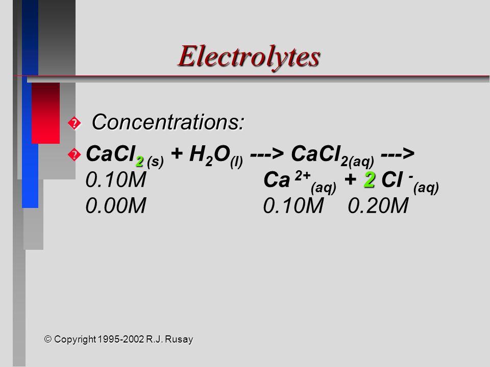 © Copyright 1995-2002 R.J. Rusay Electrolytes � Concentrations: � 2 2 � CaCl 2 (s) + H 2 O (l) ---> CaCl 2(aq) ---> 0.10MCa 2+ (aq) + 2 Cl - (aq) 0.00