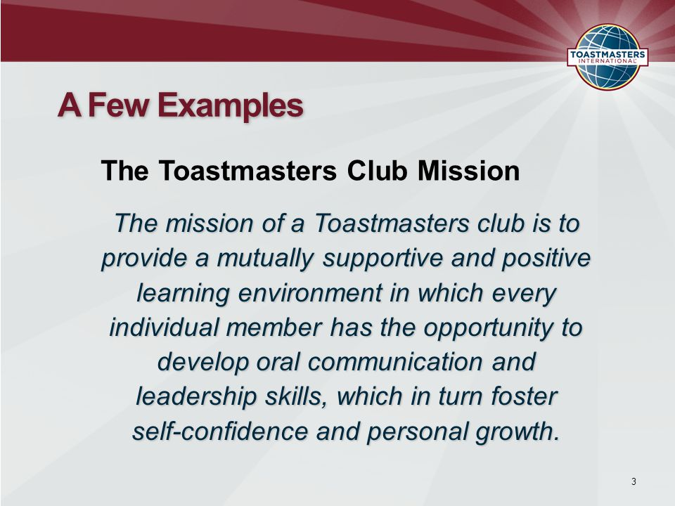 3 A Few Examples The Toastmasters Club Mission The mission of a Toastmasters club is to provide a mutually supportive and positive learning environmen