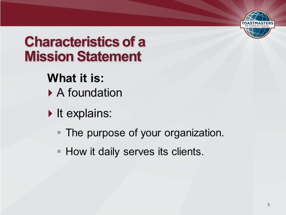  A foundation  It explains:  The purpose of your organization.  How it daily serves its clients. 5 Characteristics of a Mission Statement What it