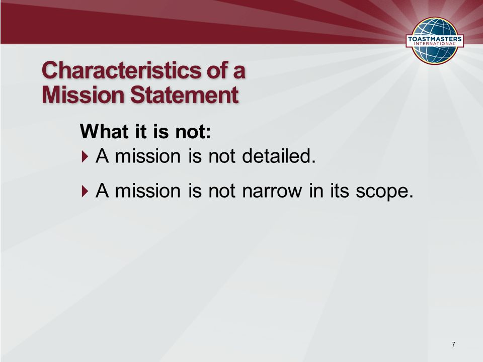 A mission is not detailed.  A mission is not narrow in its scope. 7 Characteristics of a Mission Statement What it is not: