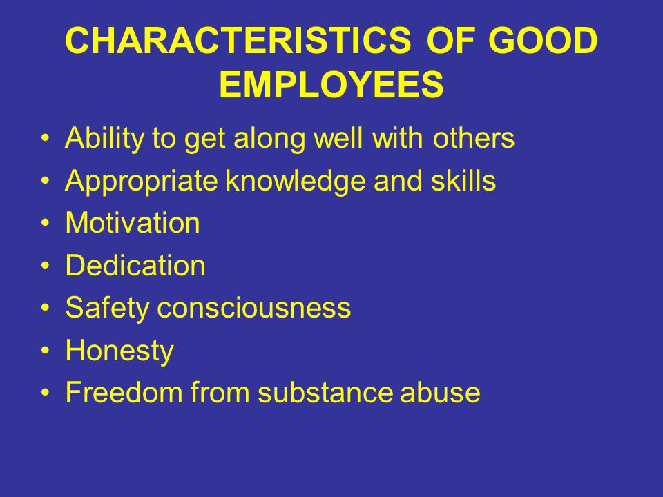 CHARACTERISTICS OF GOOD EMPLOYEES Ability to get along well with others Appropriate knowledge and skills Motivation Dedication Safety consciousness Ho