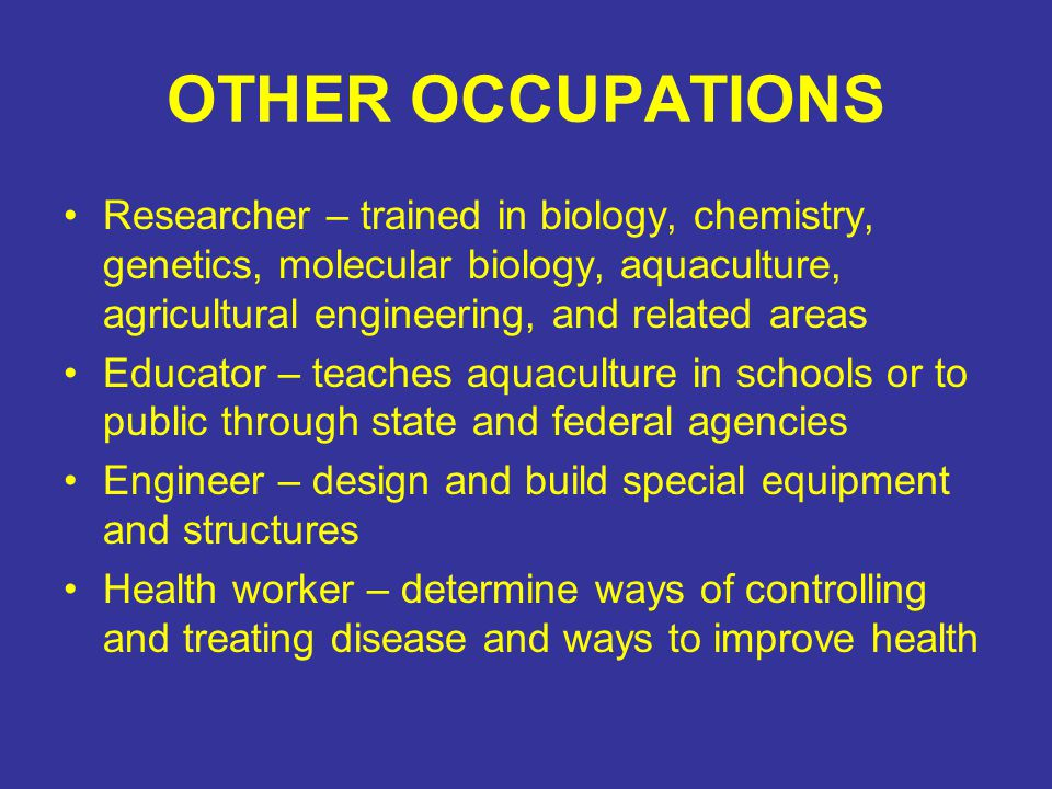 OTHER OCCUPATIONS Researcher – trained in biology, chemistry, genetics, molecular biology, aquaculture, agricultural engineering, and related areas Educator – teaches aquaculture in schools or to public through state and federal agencies Engineer – design and build special equipment and structures Health worker – determine ways of controlling and treating disease and ways to improve health
