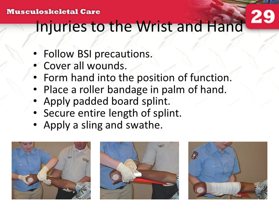 Injuries to the Wrist and Hand Follow BSI precautions. Cover all wounds. Form hand into the position of function. Place a roller bandage in palm of ha