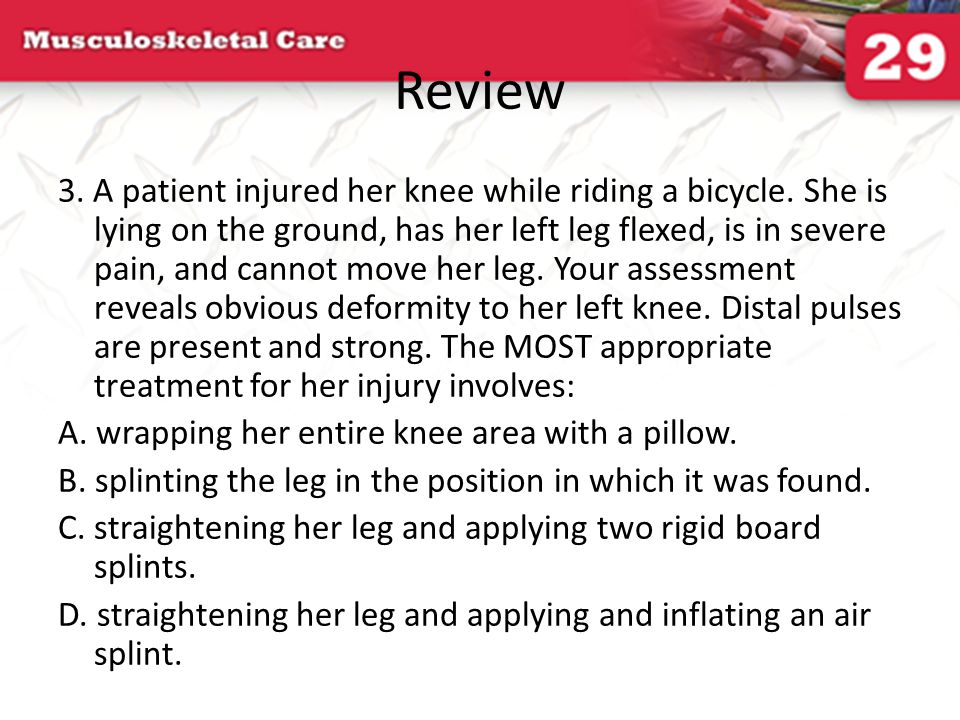 Review 3. A patient injured her knee while riding a bicycle. She is lying on the ground, has her left leg flexed, is in severe pain, and cannot move h
