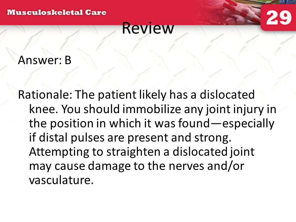 Review Answer: B Rationale: The patient likely has a dislocated knee. You should immobilize any joint injury in the position in which it was found—esp