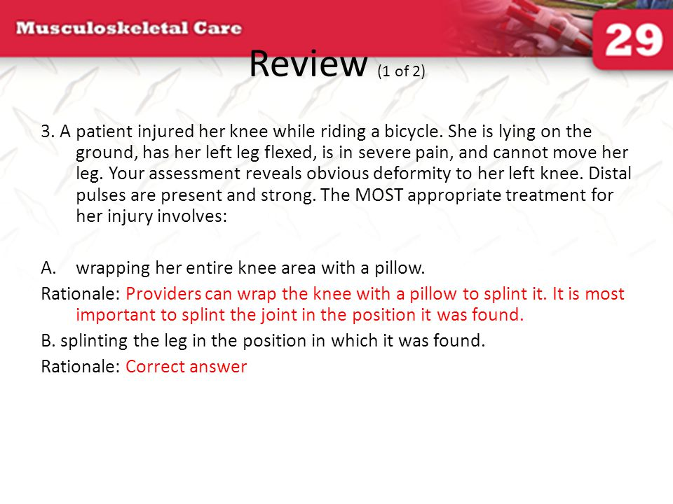 Review (1 of 2) 3. A patient injured her knee while riding a bicycle. She is lying on the ground, has her left leg flexed, is in severe pain, and cann