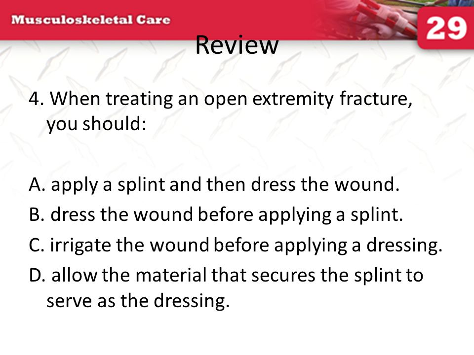 Review 4. When treating an open extremity fracture, you should: A. apply a splint and then dress the wound. B. dress the wound before applying a splin