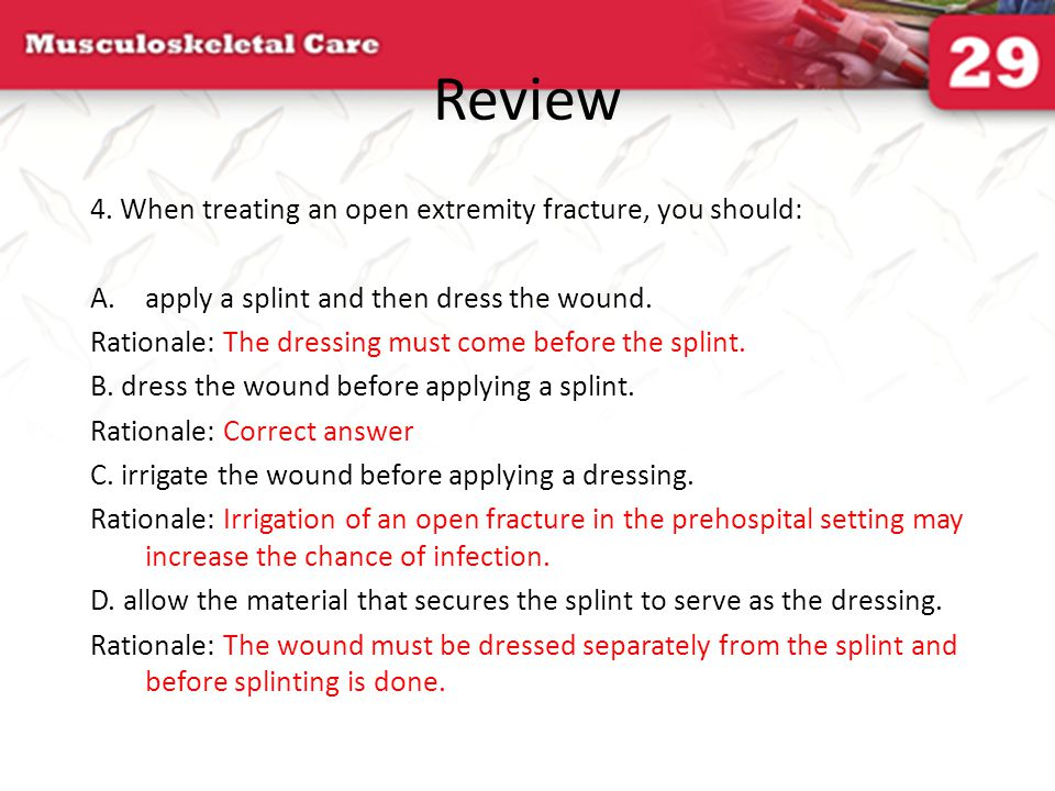 Review 4. When treating an open extremity fracture, you should: A.apply a splint and then dress the wound. Rationale: The dressing must come before th