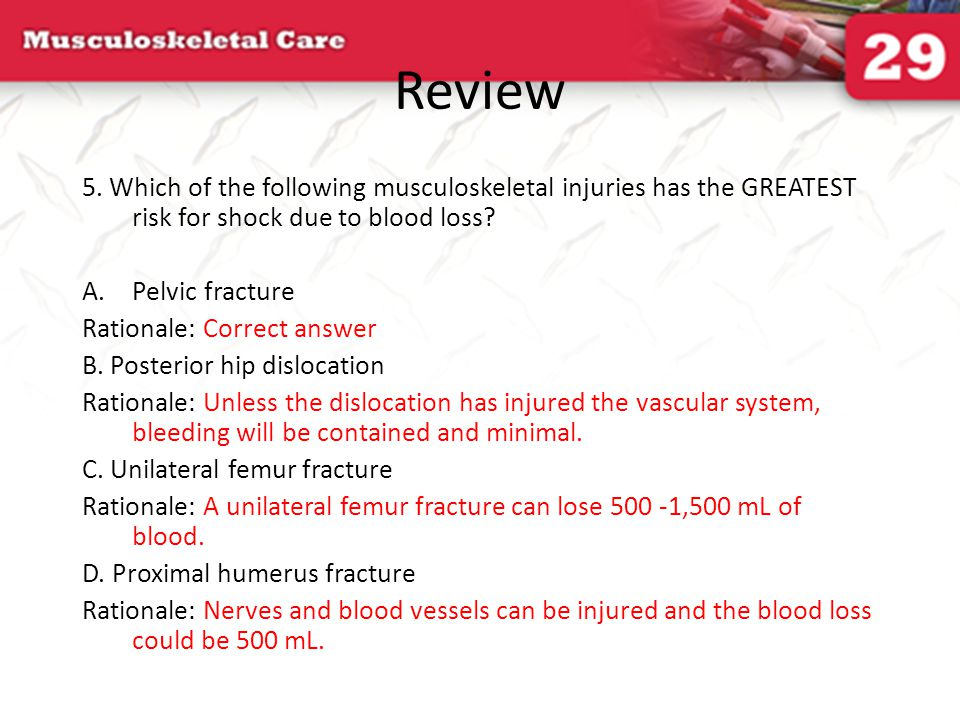 Review 5. Which of the following musculoskeletal injuries has the GREATEST risk for shock due to blood loss? A.Pelvic fracture Rationale: Correct answ