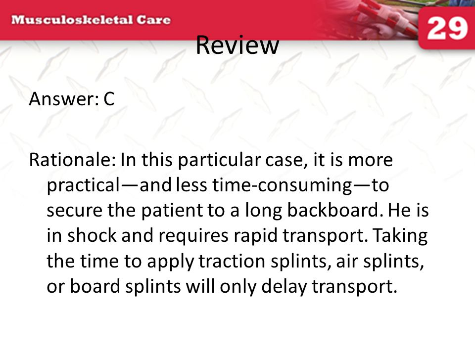 Review Answer: C Rationale: In this particular case, it is more practical—and less time-consuming—to secure the patient to a long backboard. He is in