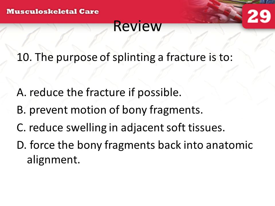 Review 10. The purpose of splinting a fracture is to: A. reduce the fracture if possible. B. prevent motion of bony fragments. C. reduce swelling in a