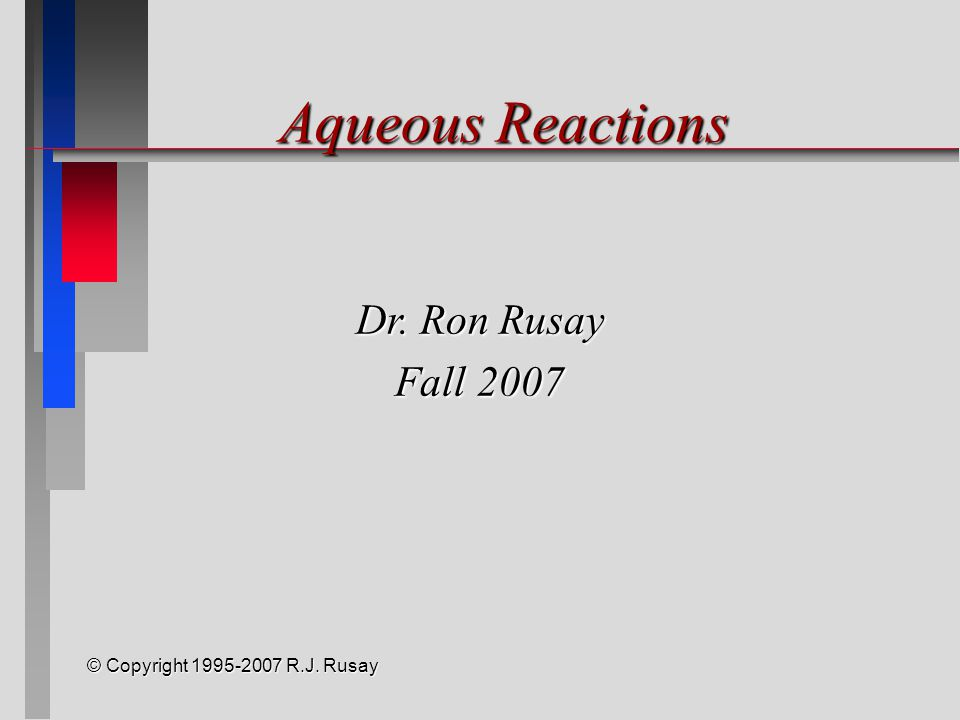 © Copyright 1995-2007 R.J. Rusay Aqueous Reactions Dr. Ron Rusay Fall 2007