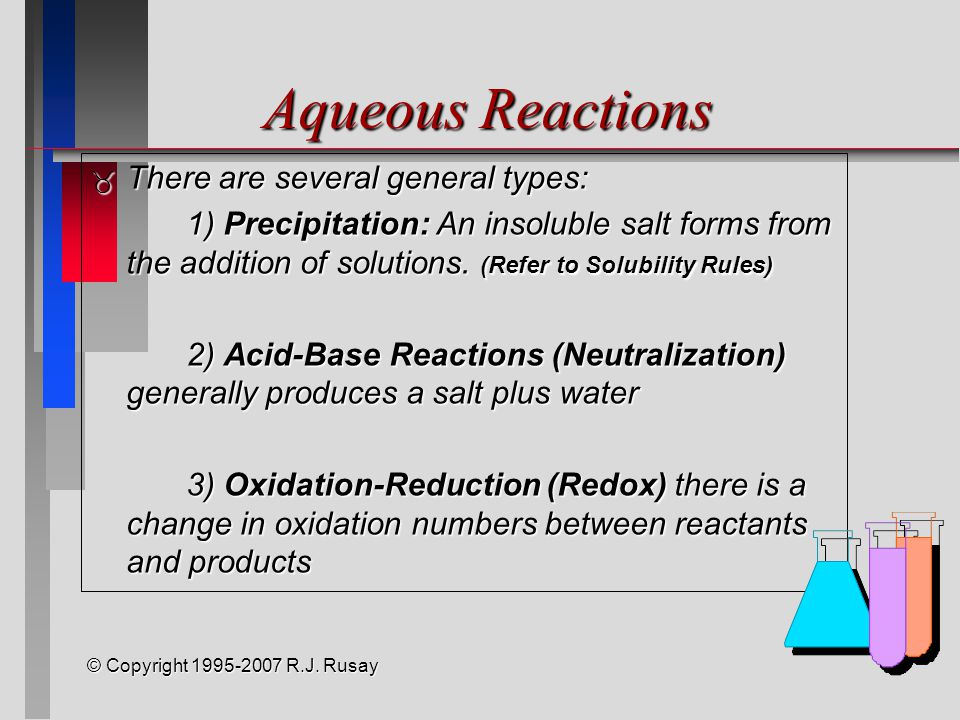 © Copyright 1995-2007 R.J. Rusay Aqueous Reactions  There are several general types: 1) Precipitation: An insoluble salt forms from the addition of s