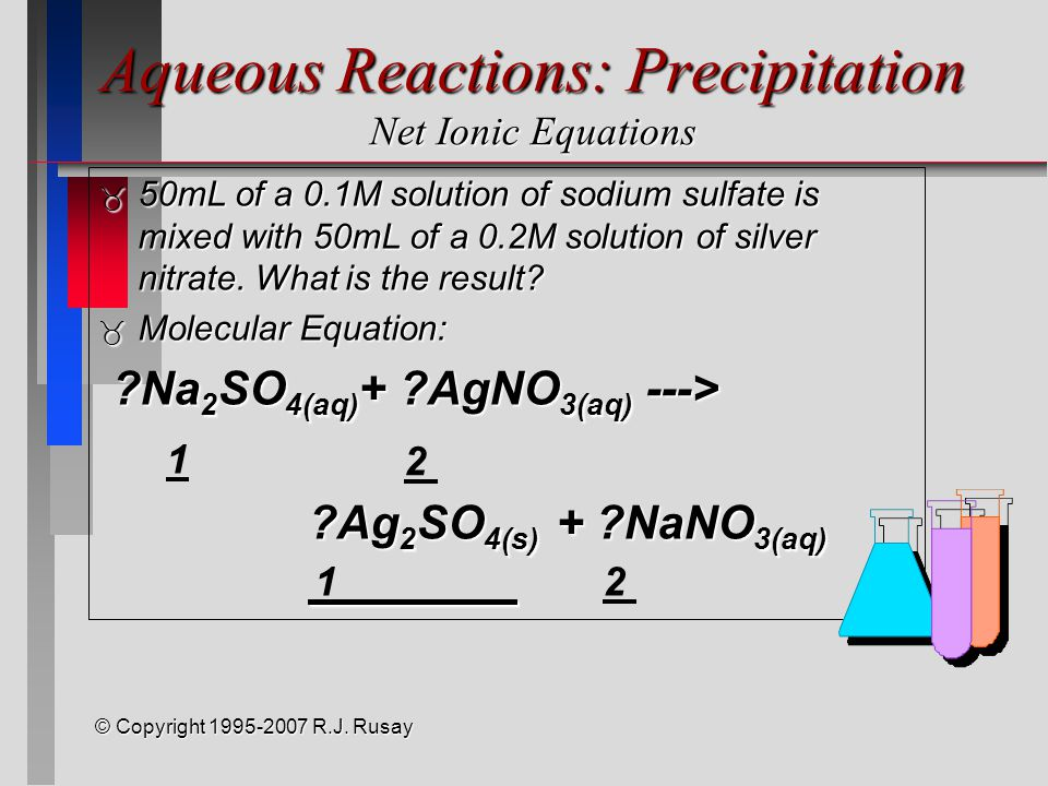 © Copyright 1995-2007 R.J. Rusay Aqueous Reactions: Precipitation Net Ionic Equations  50mL of a 0.1M solution of sodium sulfate is mixed with 50mL o